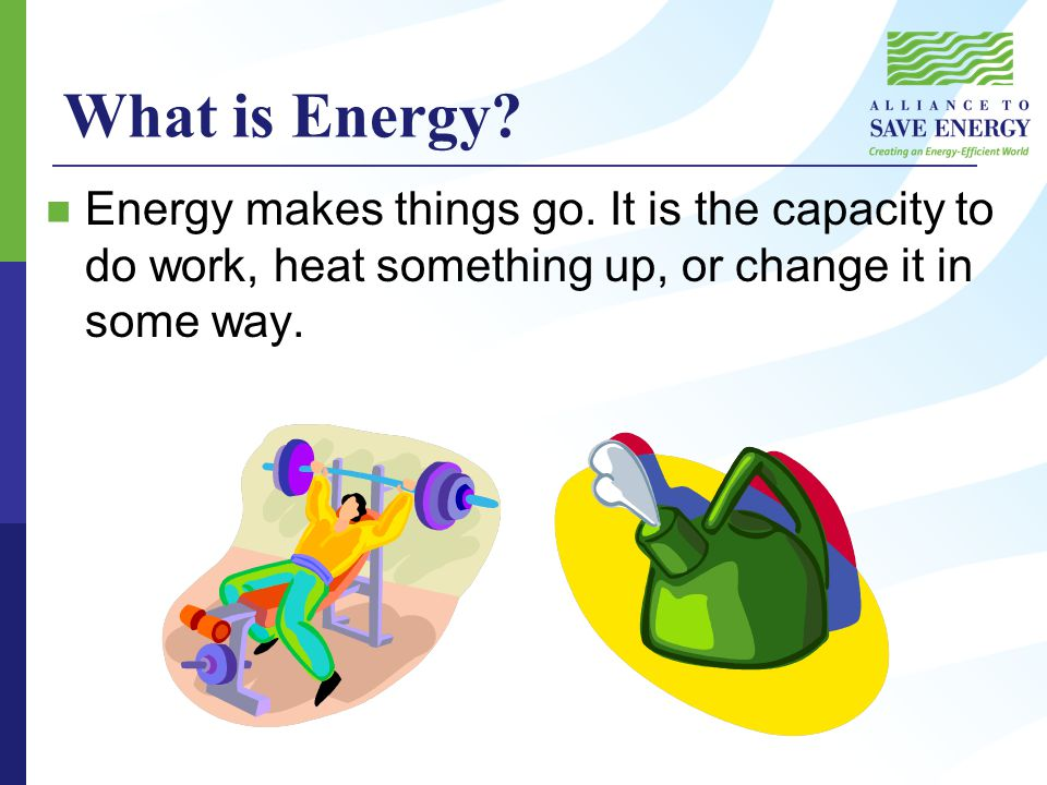 What is Energy. Energy makes things go.