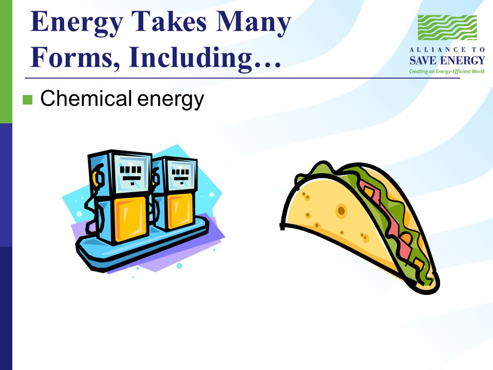 Energy Takes Many Forms, Including… Chemical energy