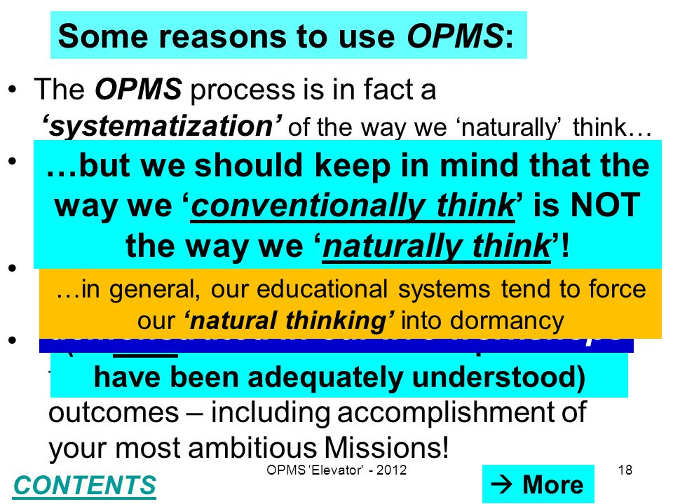 Some reasons to use OPMS: The OPMS process is in fact a 'systematization' of the way we 'naturally' think… The OPMS enables us to record all our ideas and to recall specific ideas exactly as and when needed Requires only about 5-10 minutes per day for any specific Mission chosen Huge benefits in systematic, organized thinking, motivation and other desirable outcomes – including accomplishment of your most ambitious Missions.