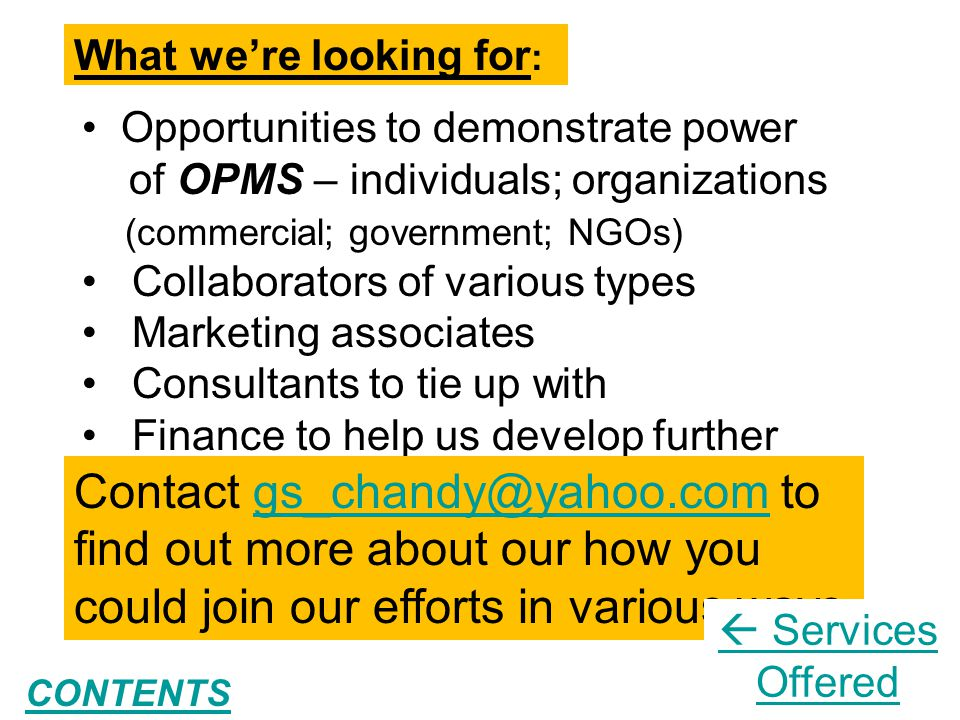 23 What we're looking for : Opportunities to demonstrate power of OPMS – individuals; organizations (commercial; government; NGOs) Collaborators of various types Marketing associates Consultants to tie up with Finance to help us develop further Contact gs_chandy@yahoo.com to find out more about our how you could join our efforts in various waysgs_chandy@yahoo.com  Services Offered CONTENTS