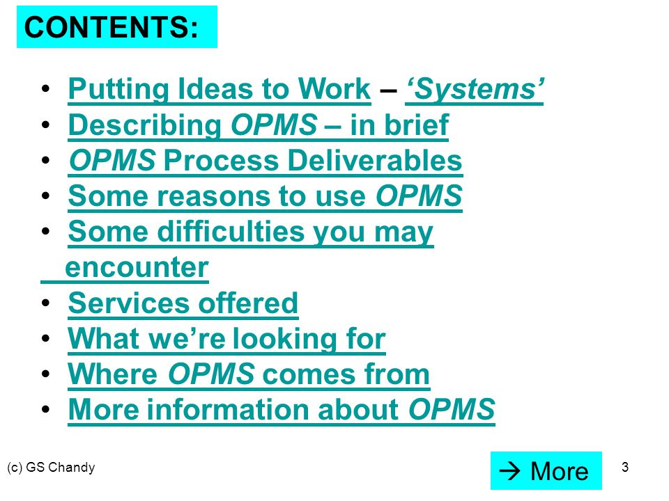 (c) GS Chandy3 CONTENTS: Putting Ideas to Work – 'Systems'Putting Ideas to Work'Systems' Describing OPMS – in briefDescribing OPMS – in brief OPMS Process DeliverablesOPMS Process Deliverables Some reasons to use OPMSSome reasons to use OPMS Some difficulties you may encounterSome difficulties you may encounter Services offered What we're looking for Where OPMS comes fromWhere OPMS comes from More information about OPMSMore information about OPMS  More