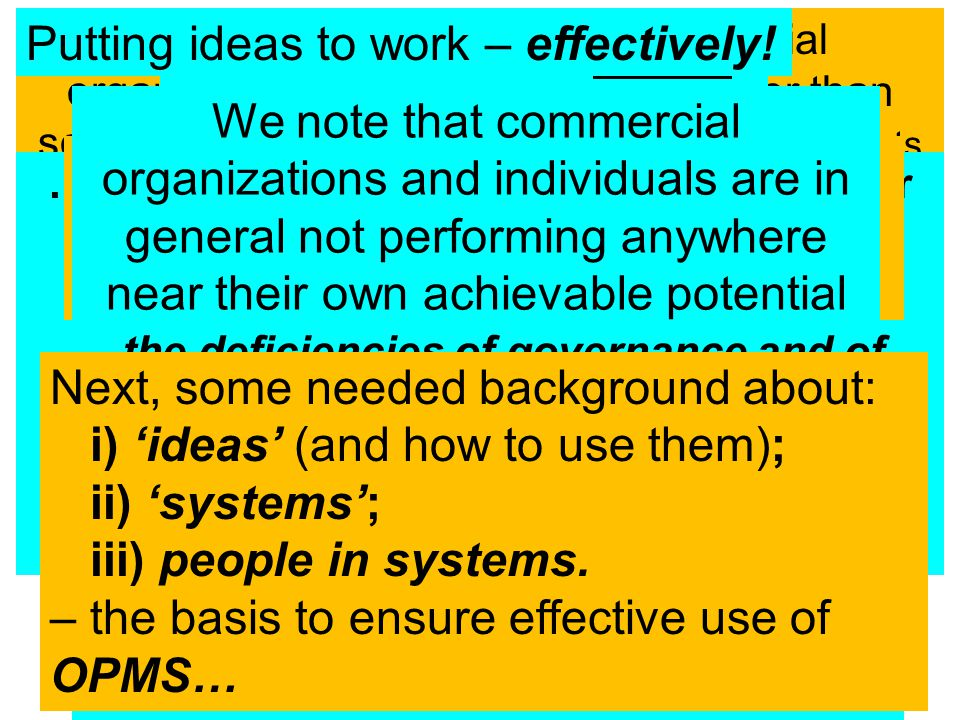 Mission – relating to an individual or groupIdentification of an agreed Mission – relating to an individual or group Lists of ideasLists of ideas covering various aspects of the Mission agreed Action PlanDevelopment of an agreed Action Plan to accomplish the Mission Practical meansPractical means to overcome BARRIERS, DIFFICULTIES THREATS, WEAKNESSES and avail of OPPORTUNITIES ReportsWhat & Why – Who – When - How MuchReports to monitor 'What & Why – Who – When - How Much' OPMS Process Deliverables OPMS Elevator - 201216  More