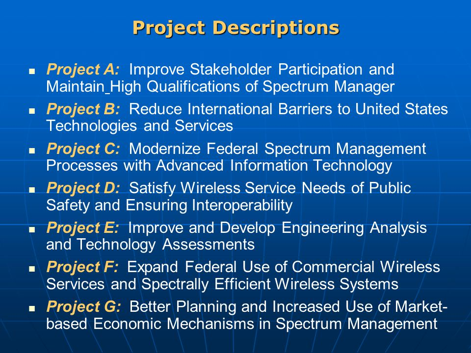 Project Descriptions Project A: Improve Stakeholder Participation and Maintain High Qualifications of Spectrum Manager Project B: Reduce International Barriers to United States Technologies and Services Project C: Modernize Federal Spectrum Management Processes with Advanced Information Technology Project D: Satisfy Wireless Service Needs of Public Safety and Ensuring Interoperability Project E: Improve and Develop Engineering Analysis and Technology Assessments Project F: Expand Federal Use of Commercial Wireless Services and Spectrally Efficient Wireless Systems Project G: Better Planning and Increased Use of Market- based Economic Mechanisms in Spectrum Management