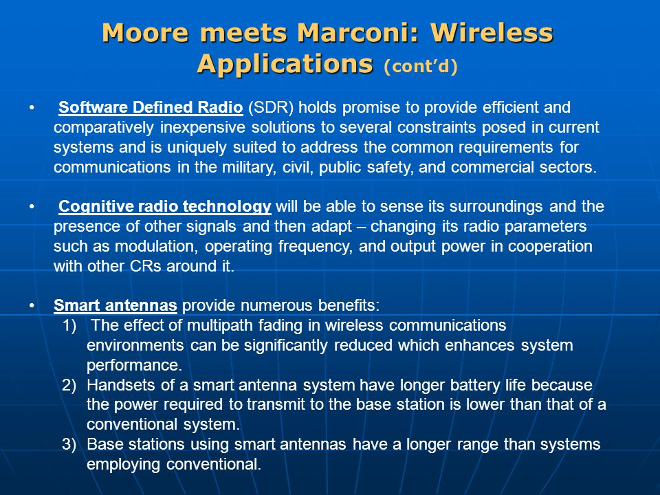 Moore meets Marconi: Wireless Applications Moore meets Marconi: Wireless Applications (cont'd) Software Defined Radio (SDR) holds promise to provide efficient and comparatively inexpensive solutions to several constraints posed in current systems and is uniquely suited to address the common requirements for communications in the military, civil, public safety, and commercial sectors.