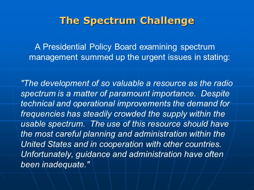 The Spectrum Challenge A Presidential Policy Board examining spectrum management summed up the urgent issues in stating: The development of so valuable a resource as the radio spectrum is a matter of paramount importance.