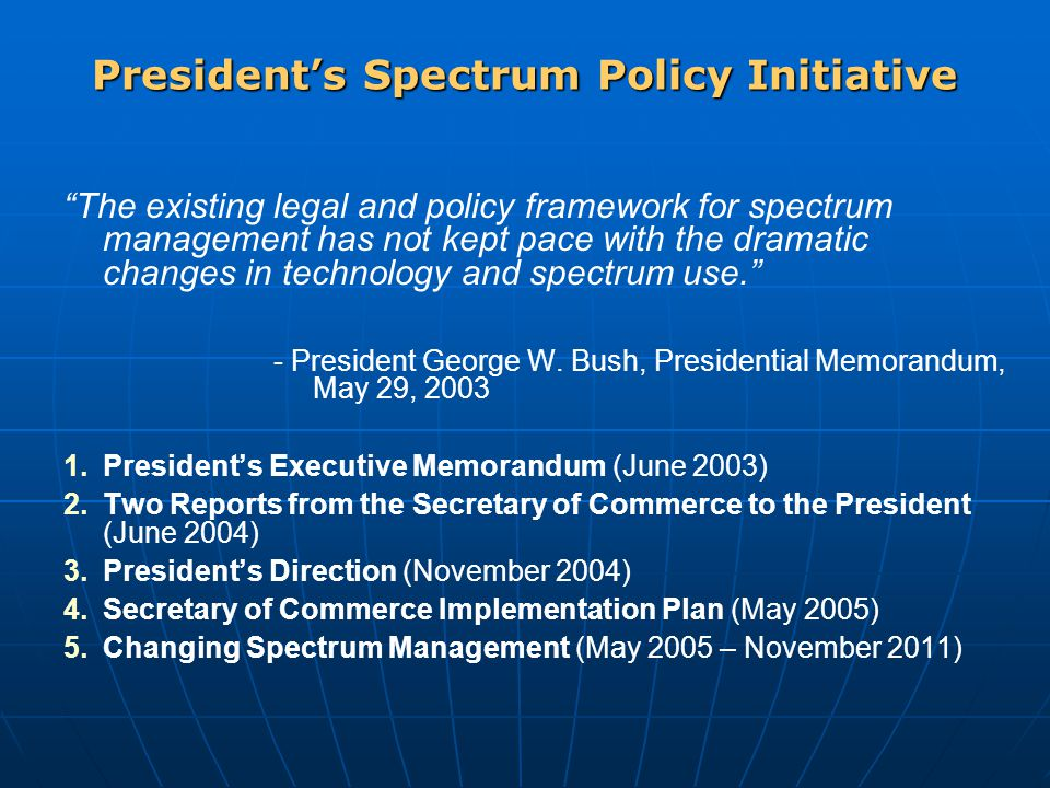 President's Spectrum Policy Initiative The existing legal and policy framework for spectrum management has not kept pace with the dramatic changes in technology and spectrum use. - President George W.