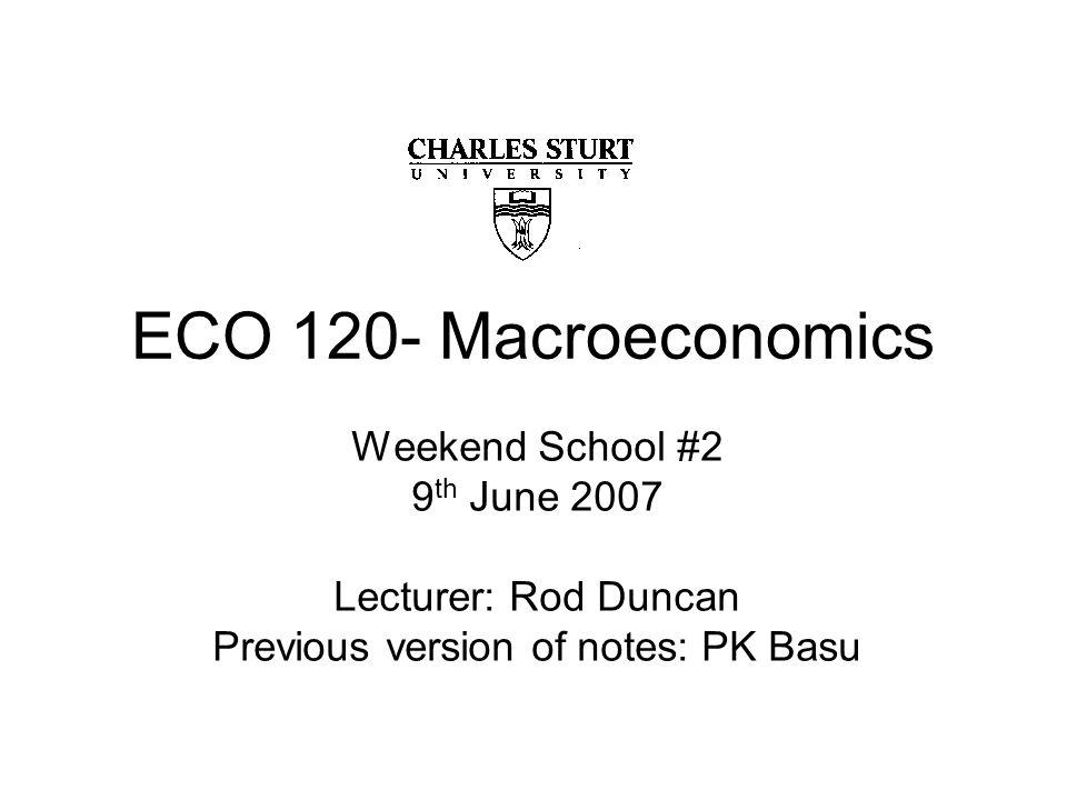 ECO 120- Macroeconomics Weekend School #2 9 th June 2007 Lecturer: Rod Duncan Previous version of notes: PK Basu