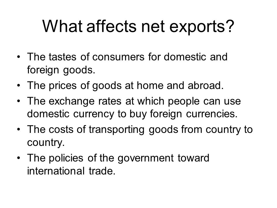 What affects net exports? The tastes of consumers for domestic and foreign goods. The prices of goods at home and abroad. The exchange rates at which