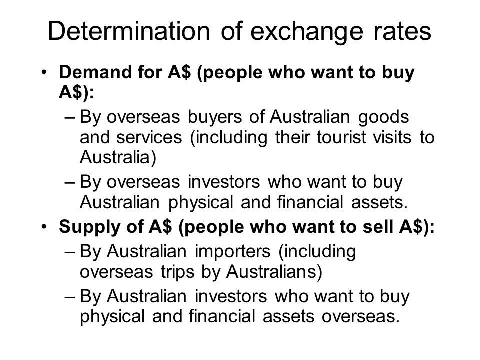 Determination of exchange rates Demand for A$ (people who want to buy A$): –By overseas buyers of Australian goods and services (including their touri