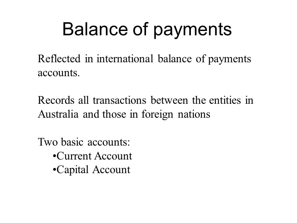Balance of payments Reflected in international balance of payments accounts. Records all transactions between the entities in Australia and those in f