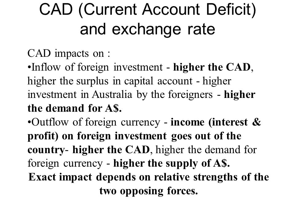 CAD (Current Account Deficit) and exchange rate CAD impacts on : Inflow of foreign investment - higher the CAD, higher the surplus in capital account
