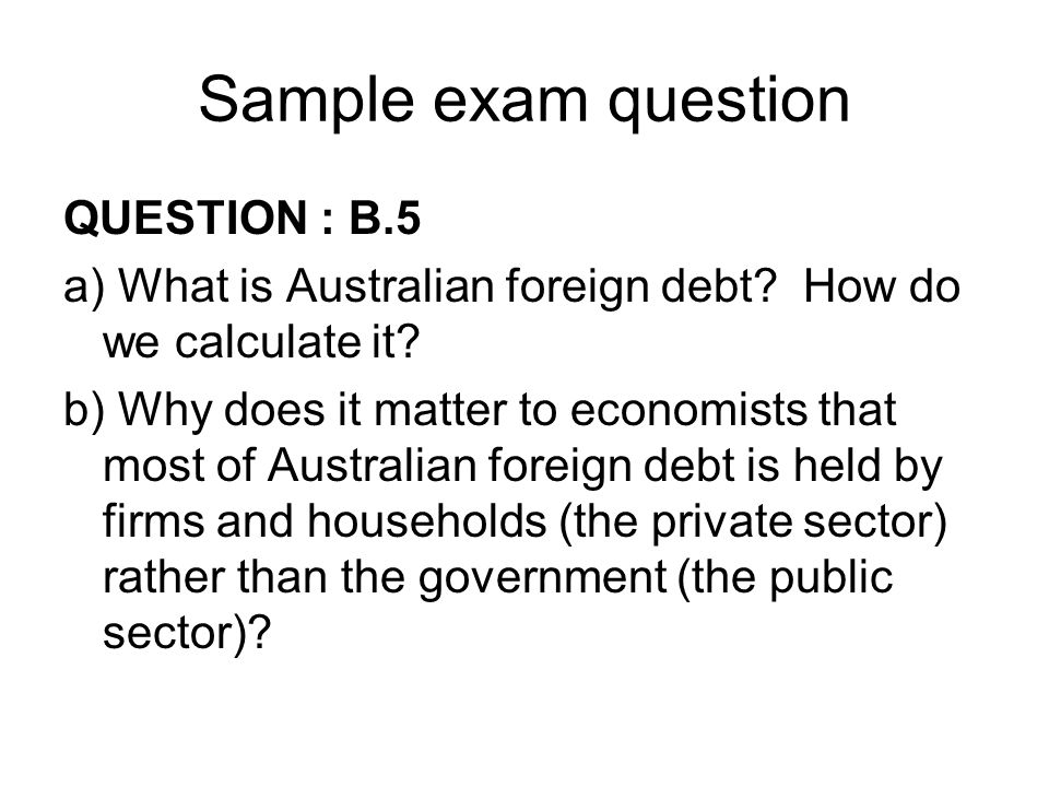 Sample exam question QUESTION : B.5 a) What is Australian foreign debt? How do we calculate it? b) Why does it matter to economists that most of Austr
