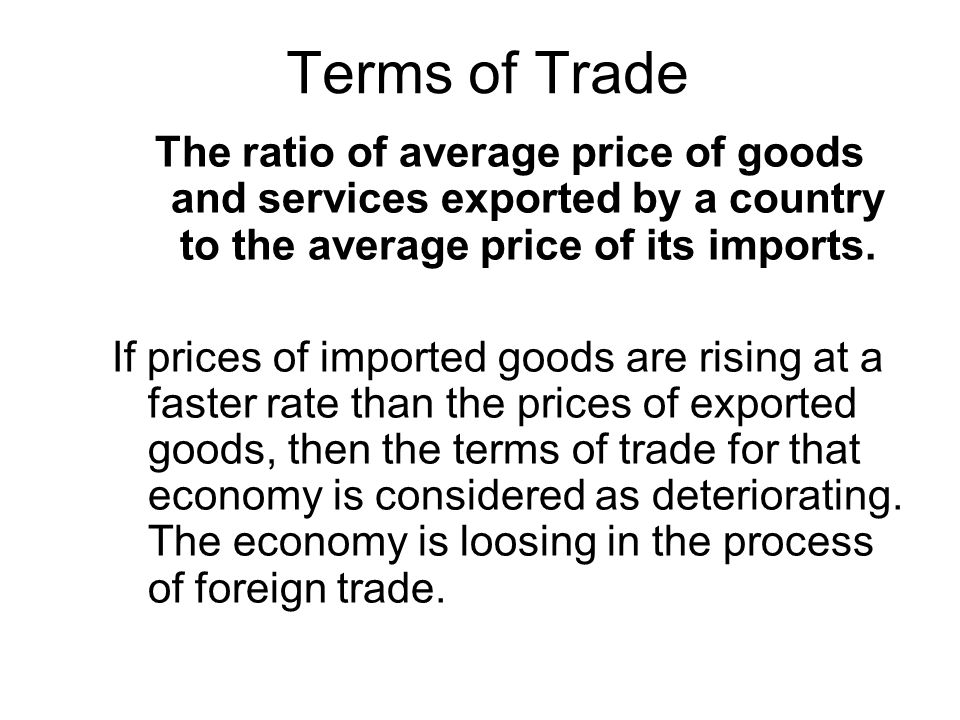 Terms of Trade The ratio of average price of goods and services exported by a country to the average price of its imports. If prices of imported goods