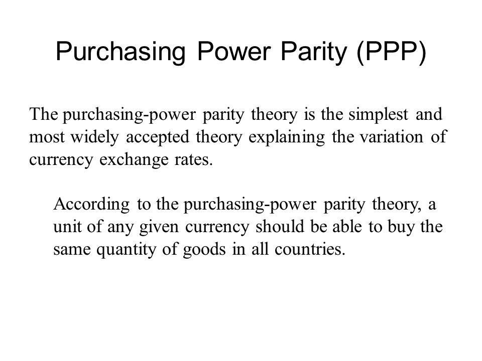 Purchasing Power Parity (PPP) The purchasing-power parity theory is the simplest and most widely accepted theory explaining the variation of currency