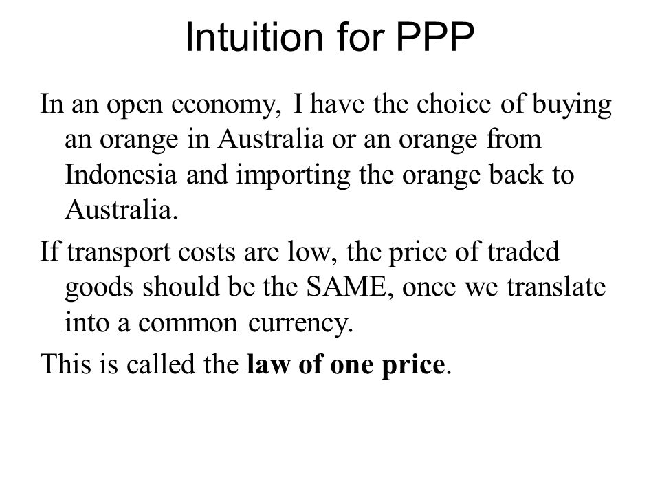 Intuition for PPP In an open economy, I have the choice of buying an orange in Australia or an orange from Indonesia and importing the orange back to