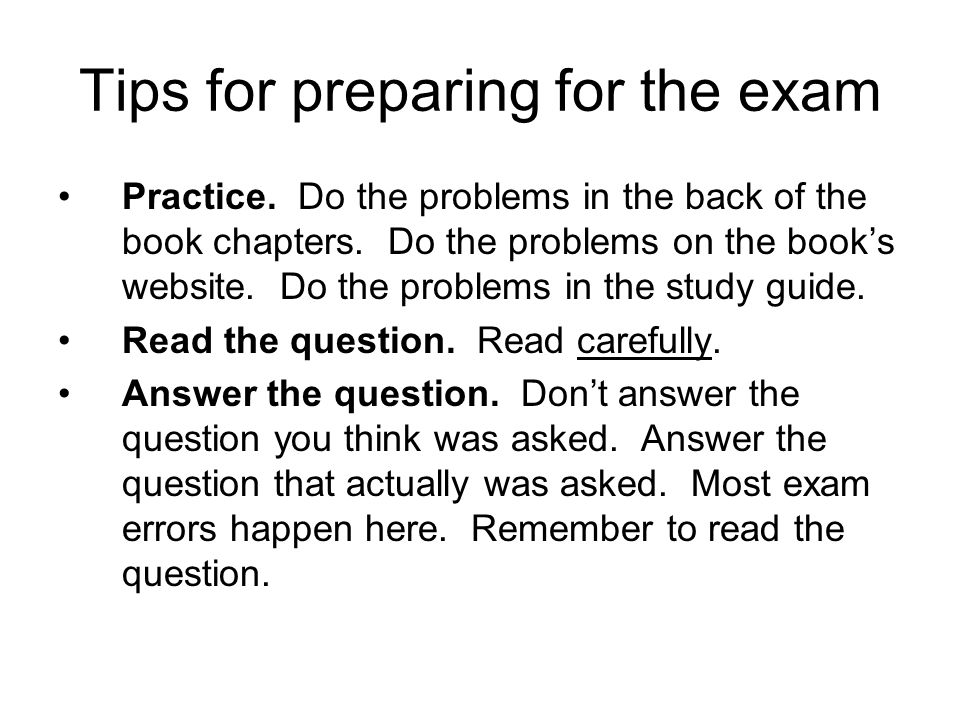 Tips for preparing for the exam Practice. Do the problems in the back of the book chapters. Do the problems on the book's website. Do the problems in