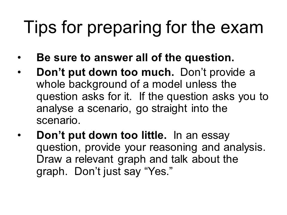 Tips for preparing for the exam Be sure to answer all of the question. Don't put down too much. Don't provide a whole background of a model unless the