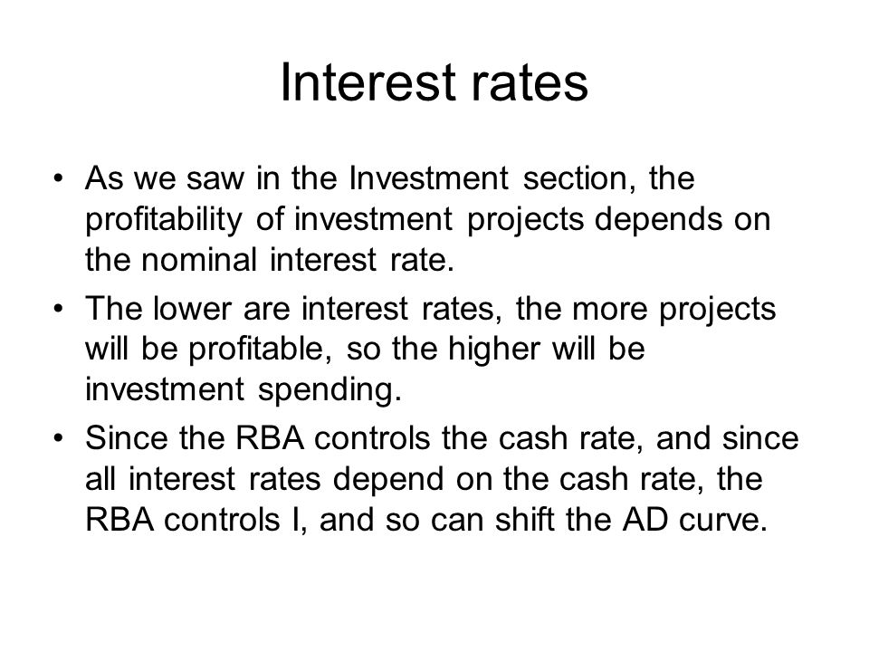Interest rates As we saw in the Investment section, the profitability of investment projects depends on the nominal interest rate. The lower are inter