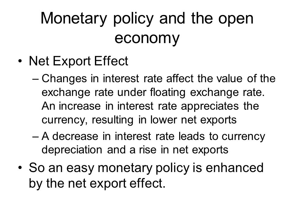 Monetary policy and the open economy Net Export Effect –Changes in interest rate affect the value of the exchange rate under floating exchange rate. A