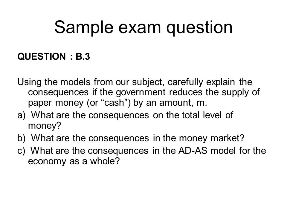 Sample exam question QUESTION : B.3 Using the models from our subject, carefully explain the consequences if the government reduces the supply of pape