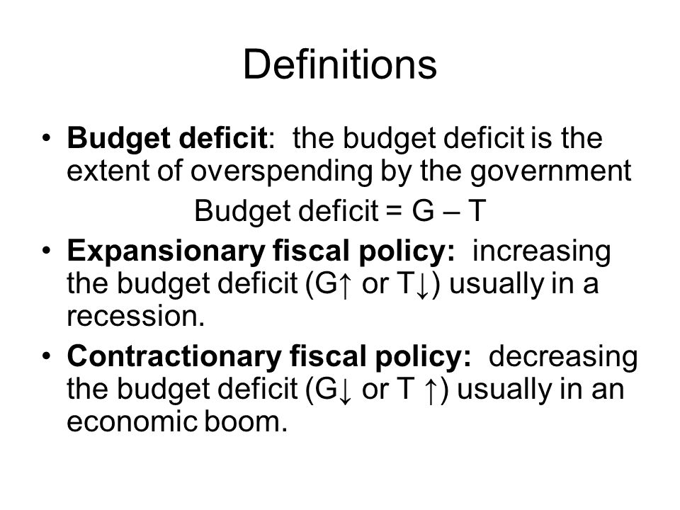Definitions Budget deficit: the budget deficit is the extent of overspending by the government Budget deficit = G – T Expansionary fiscal policy: incr