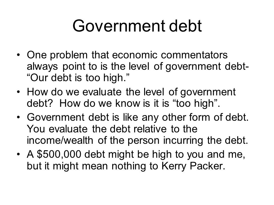 """Government debt One problem that economic commentators always point to is the level of government debt- """"Our debt is too high."""" How do we evaluate the"""