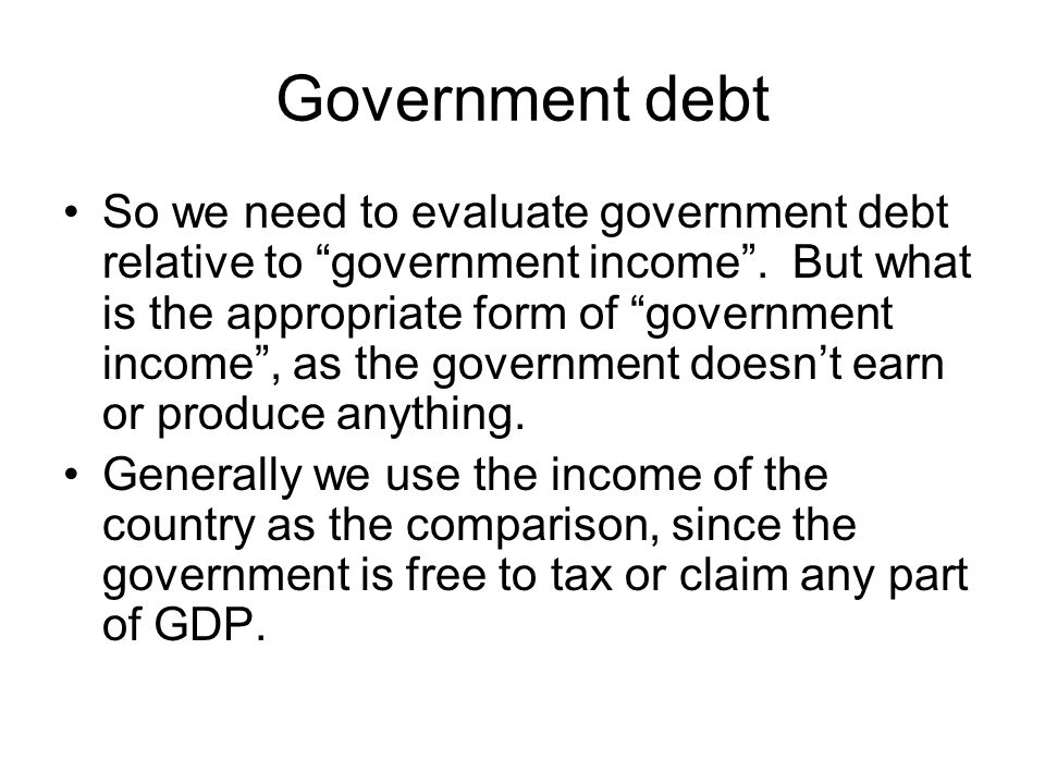 """Government debt So we need to evaluate government debt relative to """"government income"""". But what is the appropriate form of """"government income"""", as th"""