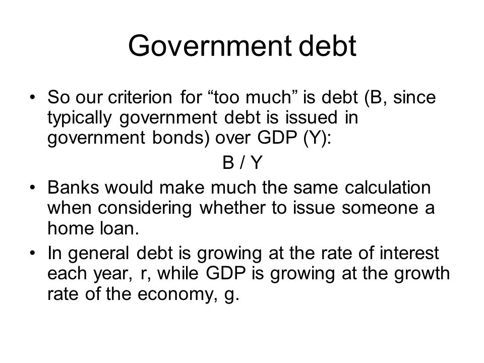 """Government debt So our criterion for """"too much"""" is debt (B, since typically government debt is issued in government bonds) over GDP (Y): B / Y Banks w"""