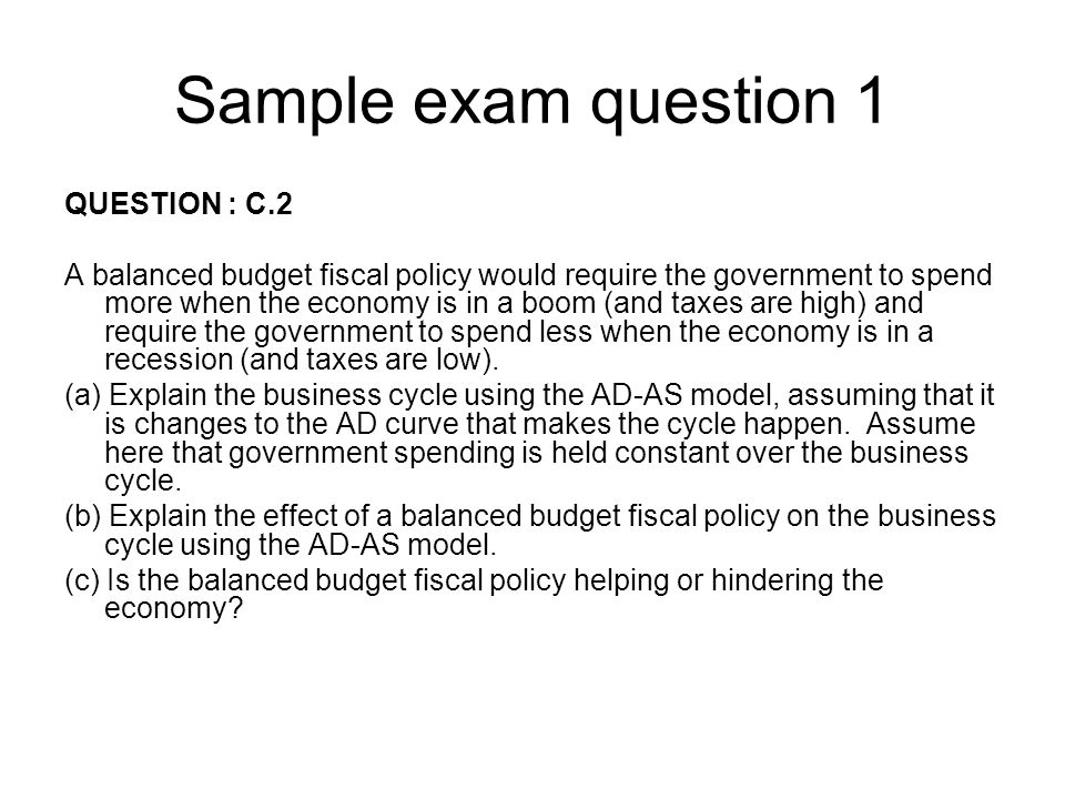 Sample exam question 1 QUESTION : C.2 A balanced budget fiscal policy would require the government to spend more when the economy is in a boom (and ta