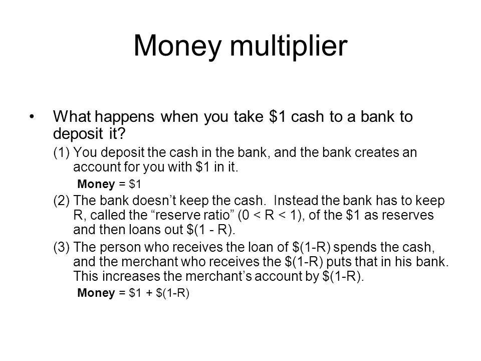Money multiplier (4) The second bank keeps $R(1-R) as reserves and loans out $(1-R)(1-R) = $(1-R) 2 as new loans.