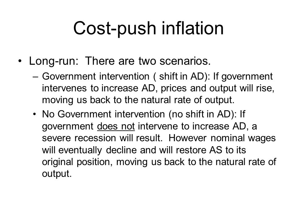 Cost-push inflation Long-run: There are two scenarios. –Government intervention ( shift in AD): If government intervenes to increase AD, prices and ou