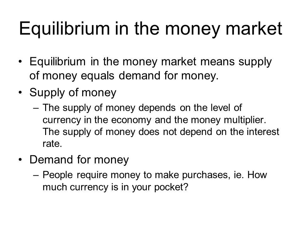 Equilibrium in the money market Equilibrium in the money market means supply of money equals demand for money. Supply of money –The supply of money de