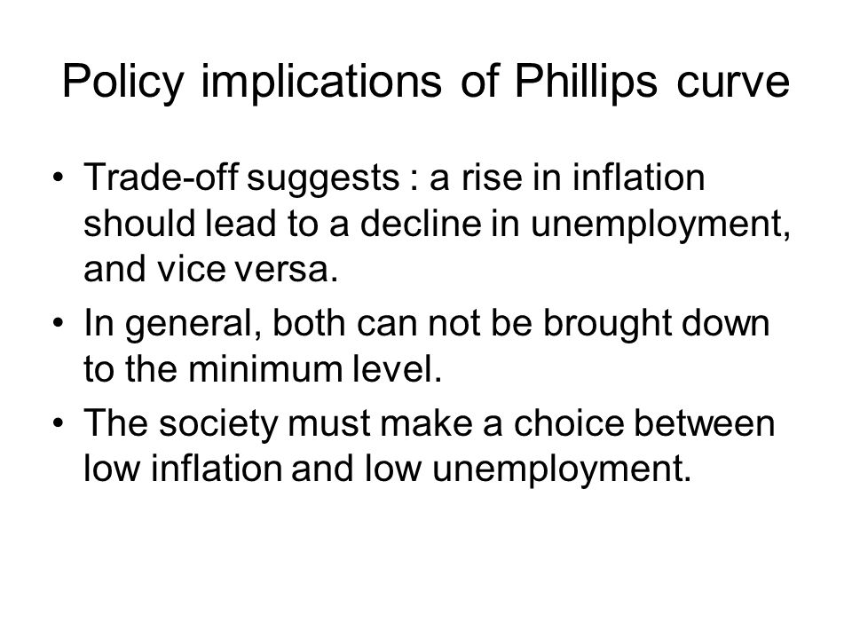 Policy implications of Phillips curve Trade-off suggests : a rise in inflation should lead to a decline in unemployment, and vice versa. In general, b