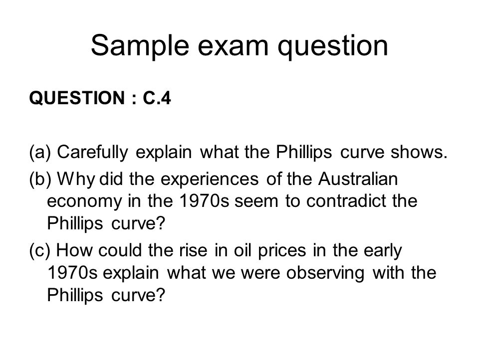 Sample exam question QUESTION : C.4 (a) Carefully explain what the Phillips curve shows. (b) Why did the experiences of the Australian economy in the