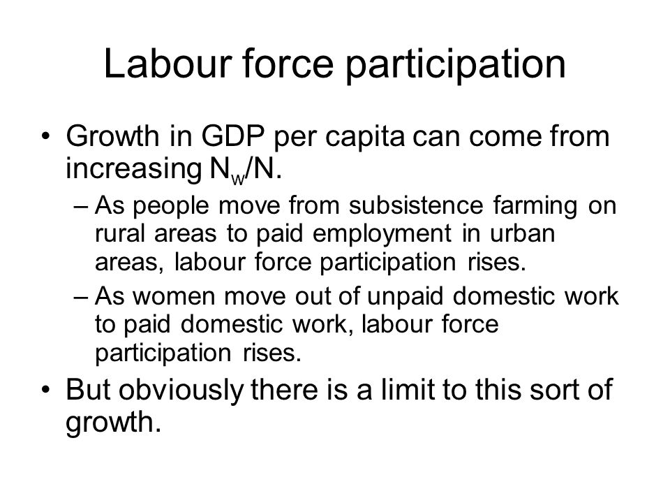 Labour force participation Growth in GDP per capita can come from increasing N w /N. –As people move from subsistence farming on rural areas to paid e