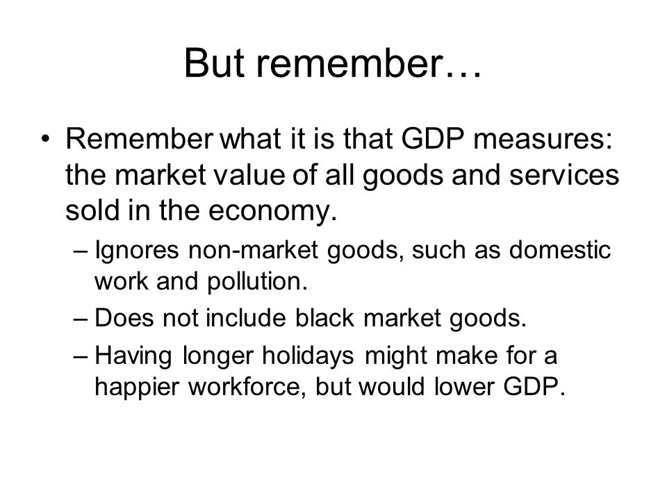 But remember… Remember what it is that GDP measures: the market value of all goods and services sold in the economy. –Ignores non-market goods, such a
