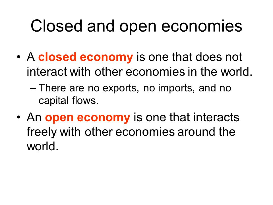 Closed and open economies A closed economy is one that does not interact with other economies in the world. –There are no exports, no imports, and no
