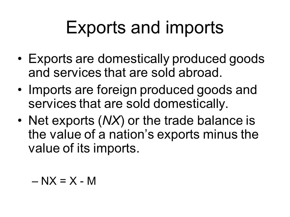 Exports and imports Exports are domestically produced goods and services that are sold abroad. Imports are foreign produced goods and services that ar