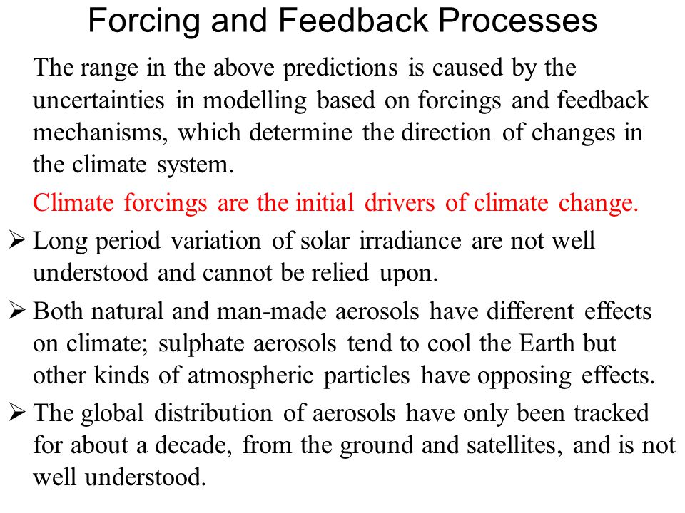 Forcing and Feedback Processes The range in the above predictions is caused by the uncertainties in modelling based on forcings and feedback mechanisms, which determine the direction of changes in the climate system.