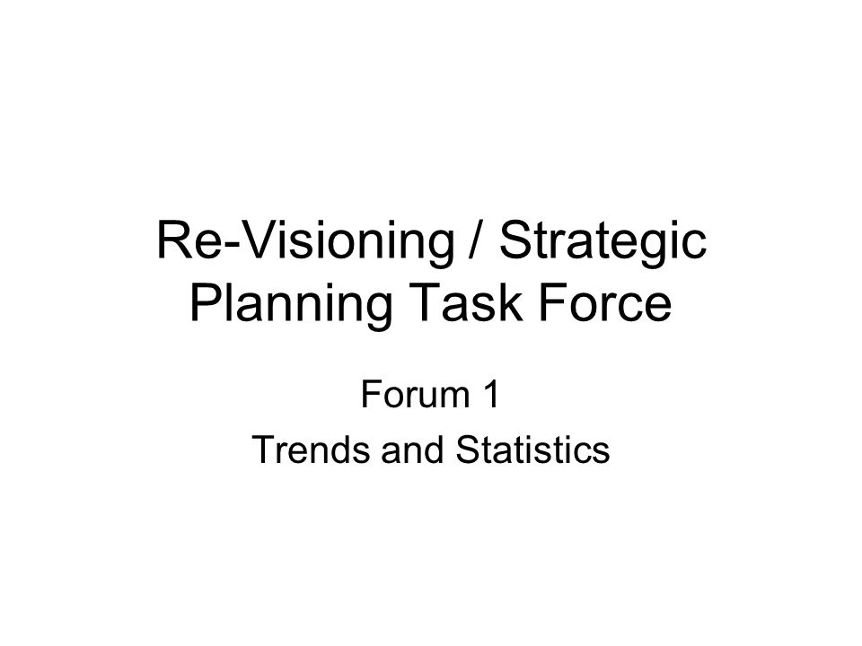 Re-Visioning / Strategic Planning Task Force Forum 1 Trends and Statistics
