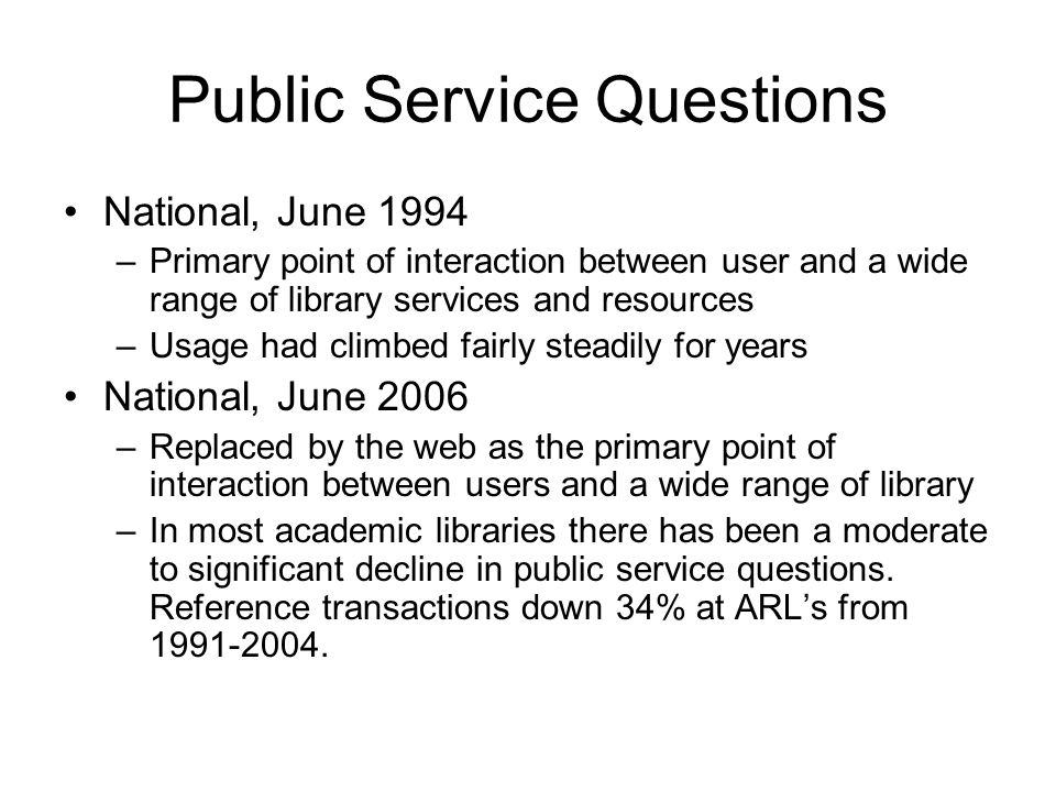 Public Service Questions National, June 1994 –Primary point of interaction between user and a wide range of library services and resources –Usage had climbed fairly steadily for years National, June 2006 –Replaced by the web as the primary point of interaction between users and a wide range of library –In most academic libraries there has been a moderate to significant decline in public service questions.