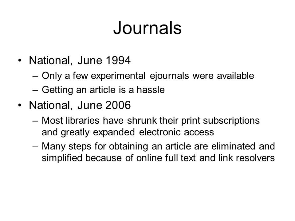 Journals National, June 1994 –Only a few experimental ejournals were available –Getting an article is a hassle National, June 2006 –Most libraries have shrunk their print subscriptions and greatly expanded electronic access –Many steps for obtaining an article are eliminated and simplified because of online full text and link resolvers