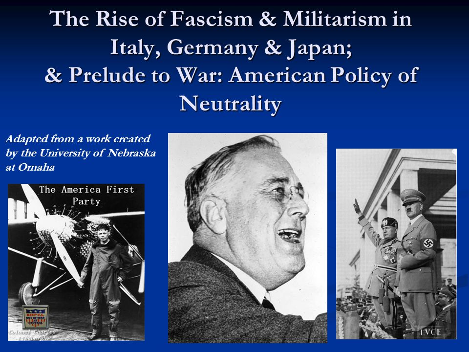 The Rise of Fascism & Militarism in Italy, Germany & Japan; & Prelude to War: American Policy of Neutrality Adapted from a work created by the University of Nebraska at Omaha