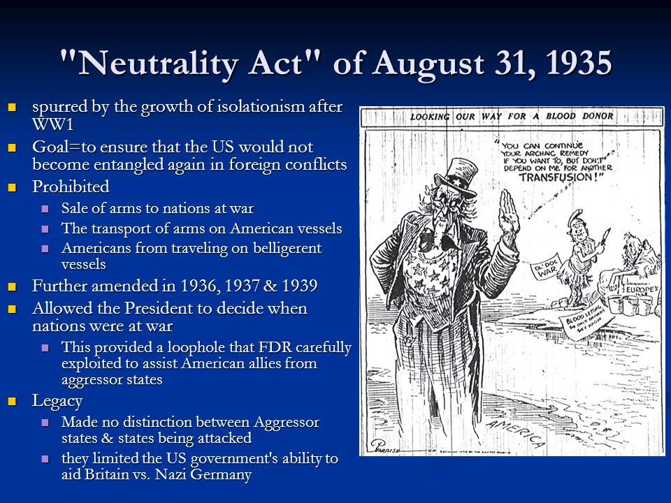 Neutrality Act of August 31, 1935 spurred by the growth of isolationism after WW1 spurred by the growth of isolationism after WW1 Goal=to ensure that the US would not become entangled again in foreign conflicts Goal=to ensure that the US would not become entangled again in foreign conflicts Prohibited Prohibited Sale of arms to nations at war Sale of arms to nations at war The transport of arms on American vessels The transport of arms on American vessels Americans from traveling on belligerent vessels Americans from traveling on belligerent vessels Further amended in 1936, 1937 & 1939 Further amended in 1936, 1937 & 1939 Allowed the President to decide when nations were at war Allowed the President to decide when nations were at war This provided a loophole that FDR carefully exploited to assist American allies from aggressor states This provided a loophole that FDR carefully exploited to assist American allies from aggressor states Legacy Legacy Made no distinction between Aggressor states & states being attacked Made no distinction between Aggressor states & states being attacked they limited the US government s ability to aid Britain vs.