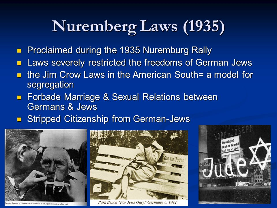 Nuremberg Laws (1935) Proclaimed during the 1935 Nuremburg Rally Proclaimed during the 1935 Nuremburg Rally Laws severely restricted the freedoms of German Jews Laws severely restricted the freedoms of German Jews the Jim Crow Laws in the American South= a model for segregation the Jim Crow Laws in the American South= a model for segregation Forbade Marriage & Sexual Relations between Germans & Jews Forbade Marriage & Sexual Relations between Germans & Jews Stripped Citizenship from German-Jews Stripped Citizenship from German-Jews