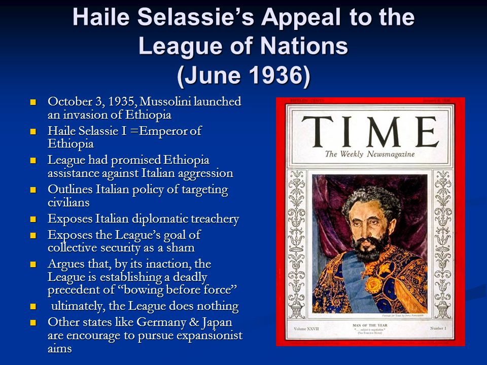 Haile Selassie's Appeal to the League of Nations (June 1936) October 3, 1935, Mussolini launched an invasion of Ethiopia October 3, 1935, Mussolini launched an invasion of Ethiopia Haile Selassie I =Emperor of Ethiopia Haile Selassie I =Emperor of Ethiopia League had promised Ethiopia assistance against Italian aggression League had promised Ethiopia assistance against Italian aggression Outlines Italian policy of targeting civilians Outlines Italian policy of targeting civilians Exposes Italian diplomatic treachery Exposes Italian diplomatic treachery Exposes the League's goal of collective security as a sham Exposes the League's goal of collective security as a sham Argues that, by its inaction, the League is establishing a deadly precedent of bowing before force Argues that, by its inaction, the League is establishing a deadly precedent of bowing before force ultimately, the League does nothing ultimately, the League does nothing Other states like Germany & Japan are encourage to pursue expansionist aims Other states like Germany & Japan are encourage to pursue expansionist aims