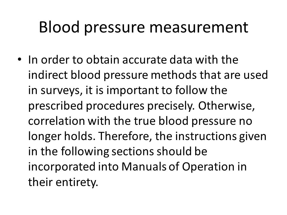 In order to obtain accurate data with the indirect blood pressure methods that are used in surveys, it is important to follow the prescribed procedures precisely.
