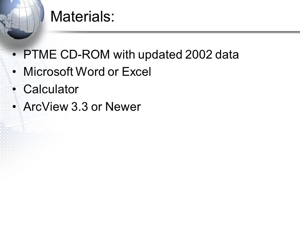 Materials: PTME CD-ROM with updated 2002 data Microsoft Word or Excel Calculator ArcView 3.3 or Newer
