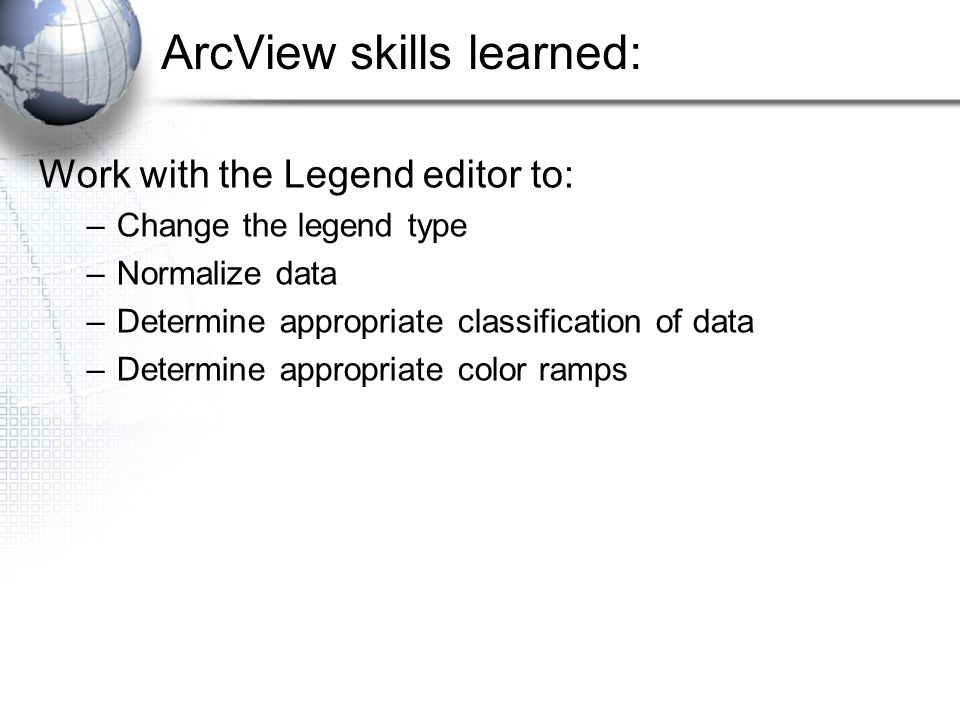 ArcView skills learned: Work with the Legend editor to: –Change the legend type –Normalize data –Determine appropriate classification of data –Determine appropriate color ramps