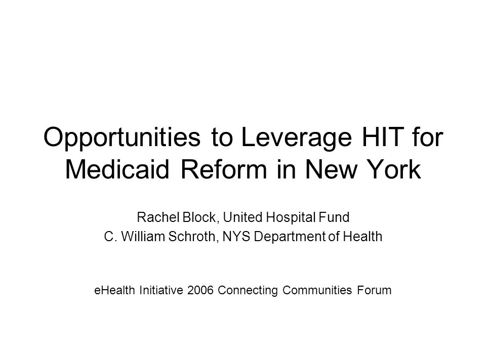Opportunities to Leverage HIT for Medicaid Reform in New York Rachel Block, United Hospital Fund C.